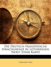 Cover of: Die Deutsch-Französische Sprachgrenze in Lothringen: Nebst Einer Karte (German Edition) | Constant This