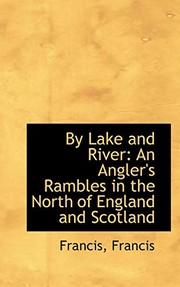 Cover of: By Lake and River: An Angler's Rambles in the North of England and Scotland | Francis Francis