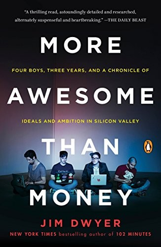 More Awesome Than Money: Four Boys, Three Years, and a Chronicle of Ideals and Ambition in Silicon Valley by Jim Dwyer