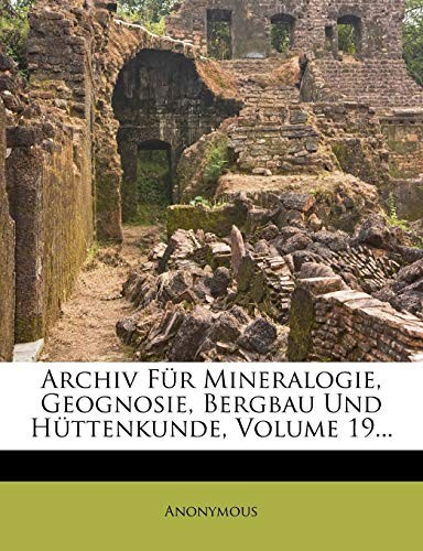 Archiv Fur Mineralogie, Geognosie, Bergbau Und H Ttenkunde, Volume 19... (German Edition) by Anonymous