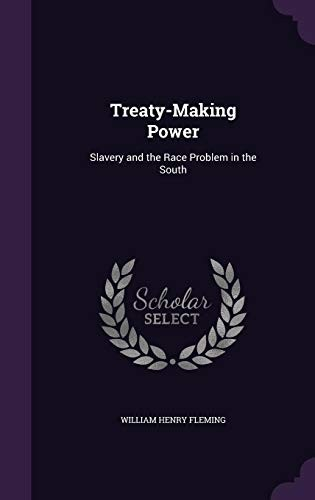 Treaty-Making Power: Slavery and the Race Problem in the South by William Henry Fleming
