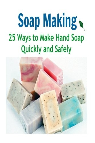 Soap Making:  25 Ways to Make Hand Soap Quickly and Safely: Soap Making,Soap Making Book, Soap Making Guide, Soap Making Tips, Soap Making Recipes by Kelly Ford
