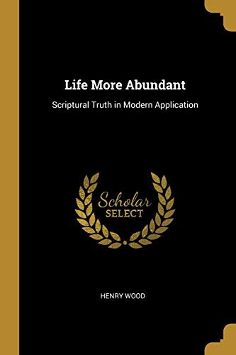Life More Abundant: Scriptural Truth in Modern Application by Henry Wood