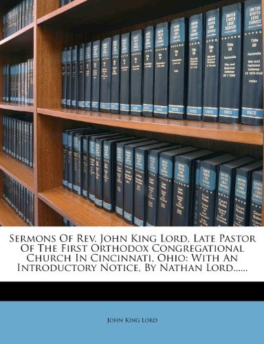Sermons Of Rev. John King Lord, Late Pastor Of The First Orthodox Congregational Church In Cincinnati, Ohio: With An Introductory Notice, By Nathan Lord...... by John King Lord