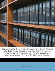 Cover of: Sermons Of Rev. John King Lord, Late Pastor Of The First Orthodox Congregational Church In Cincinnati, Ohio: With An Introductory Notice, By Nathan Lord...... | John King Lord