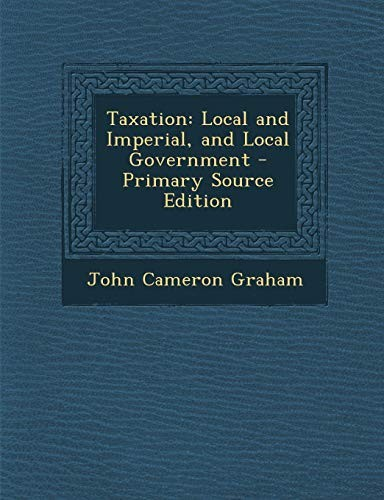 Taxation: Local and Imperial, and Local Government - Primary Source Edition by John Cameron Graham