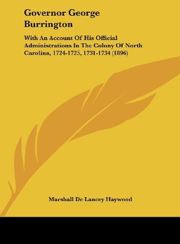 Governor George Burrington: With An Account Of His Official Administrations In The Colony Of North Carolina, 1724-1725, 1731-1734 (1896) by Marshall De Lancey Haywood