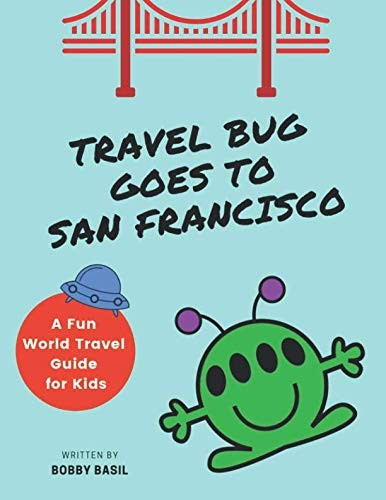 Travel Bug Goes to San Francisco: A Fun World Travel Guide for Kids by Bobby Basil