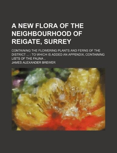 A new flora of the neighbourhood of Reigate, Surrey; containing the flowering plants and ferns of the district ...: To which is added an appendix, containing lists of the fauna .. by James Alexander Brewer