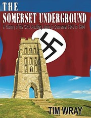 Cover of: The Somerset Underground - A History of the GHQ Auxiliary Units 1940 to 1944 in Somerset 1940 to 1944 | Tim Wray