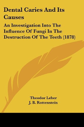 Dental Caries And Its Causes: An Investigation Into The Influence Of Fungi In The Destruction Of The Teeth (1878) by Theodor Leber, J. B. Rottenstein