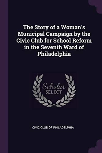 The Story of a Woman's Municipal Campaign by the Civic Club for School Reform in the Seventh Ward of Philadelphia by