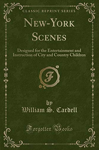 New-York Scenes: Designed for the Entertainment and Instruction of City and Country Children (Classic Reprint) by William S. Cardell