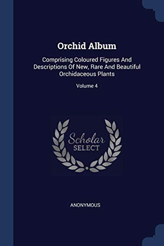 Orchid Album: Comprising Coloured Figures And Descriptions Of New, Rare And Beautiful Orchidaceous Plants; Volume 4 by Anonymous