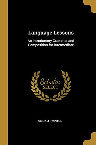 Language Lessons: An Introductory Grammar and Composition for Intermediate by William Swinton