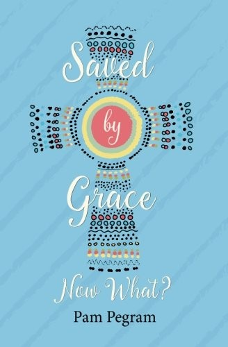 Saved by Grace, Now What? by Pam Pegram