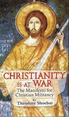Christianity at War, the Manifesto for Christian Militancy by Theodore Shoebat